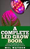 A Complete LED Grow Book: How To Grow Plants Indoor With LED Lights