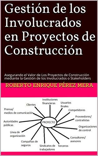 Gestión de los Involucrados en Proyectos de Construcción: Asegurando el Valor de Los Proyectos de Construcción mediante la Gestión de los Involucrados o Stakeholders por Roberto Enrique Pérez Mera