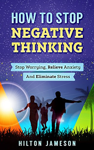 How To Stop Negative Thinking: Stop Worrying, Relieve Anxiety And Eliminate Stress (English Edition)