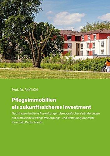 Pflegeimmobilien als zukunftssicheres Investment: Nachfrageorientierte Auswirkungen demografischer Veränderungen auf professionelle Pflege Versorgungs- und Betreuungskonzepte innerhalb Deutschlands
