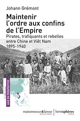 Maintenir l\'ordre aux confins de l\'Empire: Pirates, trafiquants  et rebelles entre Chine et Viêt Nam 1895-1940 (874)