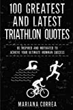 100 GREATEST and LATEST TRIATHLON QUOTES: BE INSPIRED AND MOTIVATED To ACHIEVE YOUR ULTIMATE IRONMAN SUCCESS