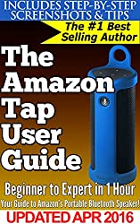 The Amazon Tap User Guide: Beginner to Expert in 1 Hour: Your Guide to Amazon's Portable, Alexa-Powered Bluetooth Speaker