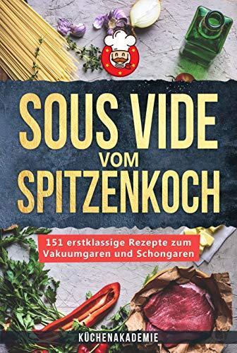 Sous Vide vom Spitzenkoch: 151 erstklassige Sous Vide Rezepte zum Vakuumgaren und Schongaren für Anfänger! Das große Kochbuch mit Anleitungen für zartes Fleisch, Fisch, Desserts + BONUS: Cocktails!