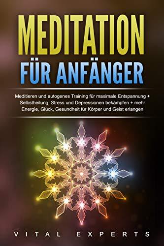 Meditation für Anfänger: Meditieren und autogenes Training für maximale Entspannung und Selbstheilung. Stress und Depressionen bekämpfen + mehr Energie, ... Gesundheit für Körper und Geist erlangen