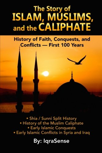 The Story of Islam, Muslims, and the Caliphate: History of Faith, Conquests, and Conflicts - First 100 Years