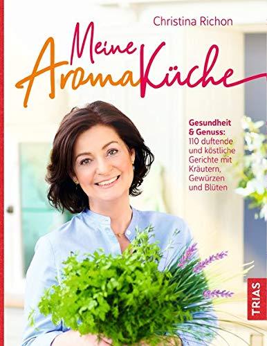 Meine Aromaküche: Gesundheit & Genuss: 134 duftende und köstliche Gerichte mit Kräutern, Gewürzen und Blüten