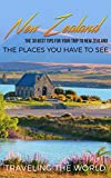 New Zealand: New Zealand Travel Guide: The 30 Best Tips For Your Trip To New Zealand - The Places You Have To See (Auckland, Wellington, Queenstown, The Hobbiton, New Zealand Travel Guide Book 1)