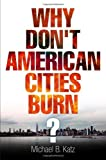 Why Dont American Cities Burn? (The City in the Twenty-First Century) 1st (first) Edition by Katz, Michael B. published