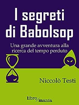 I segreti di Babolsop: Una grande avventura alla ricerca del tempo perduto di [Testi, Niccolò]