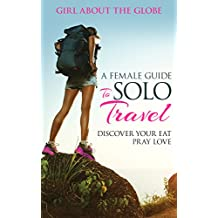 A Female Guide To Solo Travel: Discover Your Eat Pray Love (English Edition)