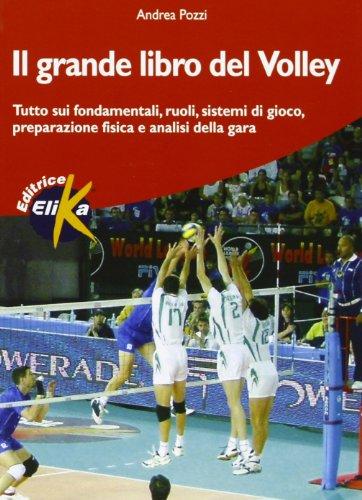 Il grande libro del volley. Tutto sui fondamentali, ruoli, sistemi di gioco, preparazione fisica e analisi della gara (Sport, fitness e benessere) por Andrea Pozzi