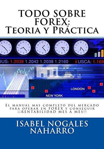 TODO SOBRE FOREX: Teoría y Práctica: El manual mas completo del mercado para operar en FOREX y conseguir ¡¡ RENTABILIDAD MES A MES!! por Isabel Nogales Naharro