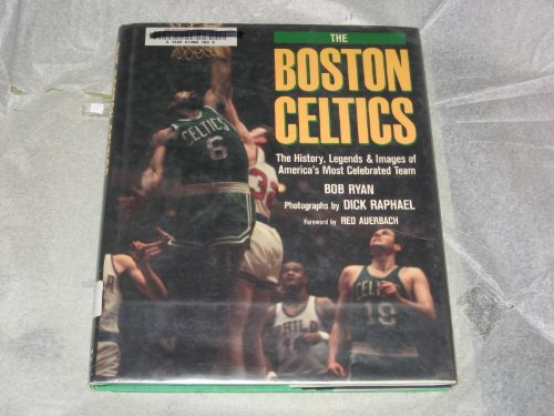 The Boston Celtics : the History, Legends, and Images of America's Most Celebrated Team / Bob Ryan ; Photographs by Dick Raphael