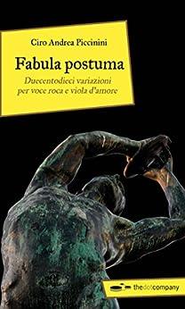 Fabula postuma: Duecentodieci variazioni per voce roca e viola d'amore di [Piccinini, Ciro Andrea]