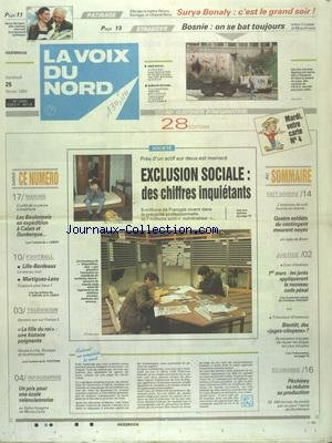 VOIX DU NORD (LA) [No 15450] du 25/02/1994 - EXPULSION SOCIALE - DES CHIFFRES INQUIETANTS - MARINS - LES BOULONNAIS EN EXPEDITION A CALAIS ET DUNKERQUE - LES SPORTS - FOOT - PATINAGE A BONALY - 4 SOLDATS DU CONTINGENT MEURENT NOYES EN RADE DE BREST - LE NOUVEAU CODE PENAL - PECHINEY VA REDUIRE SA PRODUCTION - BOSNIE - ON SE BAT TOUJOURS