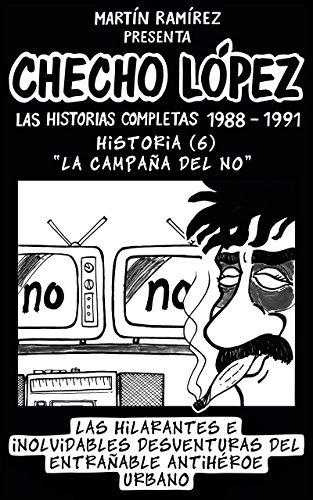 CHECHO LÓPEZ Las Historias Completas 1988 – 1991 Historia 6 La Campaña del NO: Las hilarantes e inolvidables desventuras del entrañable antihéroe urbano