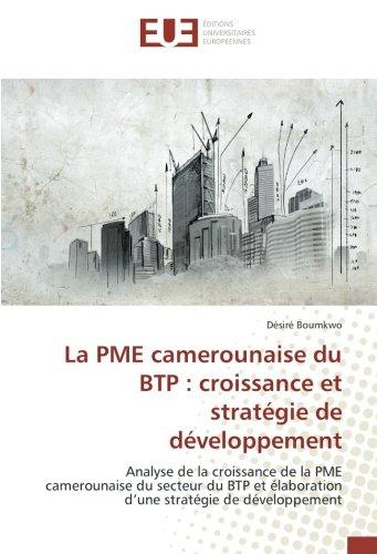 La PME camerounaise du BTP : croissance et stratégie de développement: Analyse de la croissance de la PME camerounaise du secteur du BTP et élaboration d'une stratégie de développement par Désiré Boumkwo
