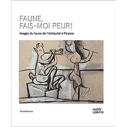 Faune, fais-moi peur ! : Images du faune de l'Antiquité à Picasso