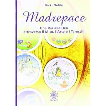 Madrepace. Una Via Alla Dea Attraverso Il Mito, L'arte E I Tarocchi