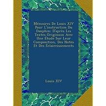 Mémoires De Louis XIV Pour L'instruction Du Dauphin: D'après Les Textes Originaux Avec Une Étude Sur Leur Composition, Des Notes Et Des Éclaircissements