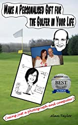 Make a Personalised Gift for the Golfer in Your Life (using just a photograph and computer) (Make a Personalised Gift for... Book 1)