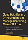 Cloud Data Design, Orchestration, and Management Using Microsoft Azure: Master and Design a Solution Leveraging the Azure Data Platform