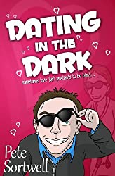 Dating in the Dark: Sometimes Love Just Pretends to be Blind by Pete Sortwell (2013-03-20)