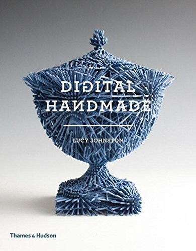 Digital Handmade: Craftsmanship and the New Industrial Revolution by Lucy Johnston (2015-07-21)