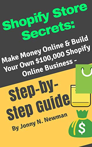 Shopify Store Secrets:: Make Money Online & Build Your Own $100,000 Shopify Online Business -   Step-by-Step Guide (English Edition)