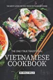 The Only True Traditional Vietnamese Cookbook: The most loved recipes from Vietnamese Cuisine