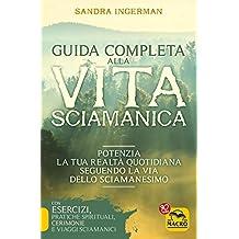 Guida completa alla vita sciamanica. Potenzia la tua realtà quotidiana seguendo la via dello sciamanesimo (Nuova saggezza)