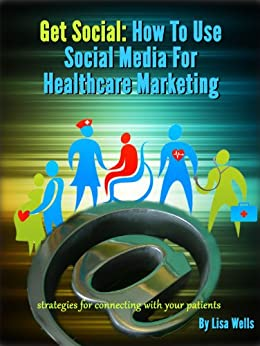 Get Social: How to Use Social Media for Healthcare Marketing (English Edition) par [Wells, Lisa]