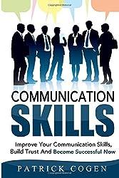Communication: Communication Skills - Improve Your Communication Skills, Build Trust And Become Successful Now (Communication Skills In Relationships, ... For Leadership, Social Skills, Leadership) by Patrick Cogen (2015-10-27)