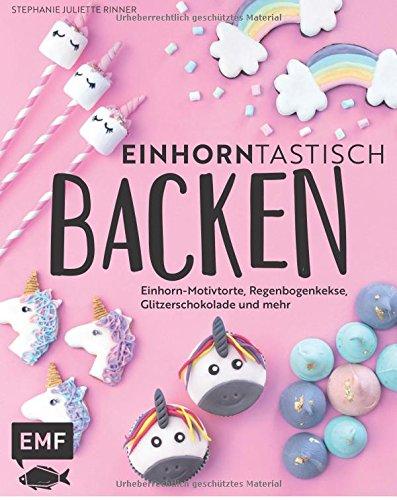 Einhorntastisch backen: Einhorn-Motivtorte, Regenbogenkekse, Glitzerschokolade und mehr