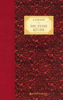 Die feine Küche: Vollständiges Lehr- und Handbuch der Kochkunst, Küchenbäckerei und Einmachekunst in ihrem ganzen Umfange -