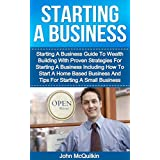 Starting A Business: Starting A Business Guide To Wealth Building With Proven Strategies For Starting A Business Including How To Start A Home Based Business ... (Business Development) (English Edition)