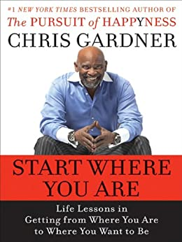 Start Where You Are: Life Lessons in Getting from Where You Are to Where You Want to Be de [Gardner, Chris, Rivas, Mim E.]