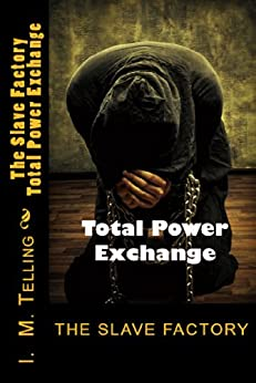 The Slave Factory: Total Power Exchange (Slave Factory Trilogy Book 3) by [Telling, I. M.]