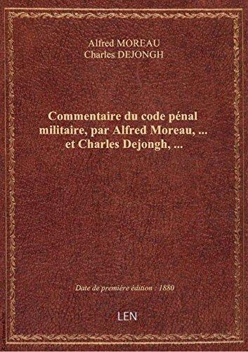 Commentaire du code pénal militaire, par Alfred Moreau,... et Charles Dejongh,...