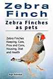 Zebra Finches. Zebra Finch pet. Zebra Finch Keeping, Pros and Cons, Diet, Health and Care. (English Edition)