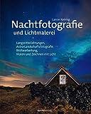 Nachtfotografie und Lichtmalerei: Langzeitbelichtungen, Astro-Landschaftsfotografie, Bildbearbeitung, Malen und Zeichnen mit Licht