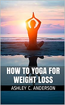 How to Yoga for Weight Loss (English Edition) par [C. Anderson, Ashley]