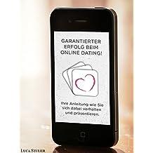 Garantierter Erfolg beim Online Dating! Ihre Anleitung wie Sie sich dabei verhalten und präsentieren.: Ihre Anleitung wie Sie sich dabei verhalten und präsentieren.