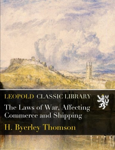 The Laws of War, Affecting Commerce and Shipping por H. Byerley Thomson