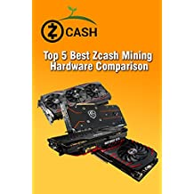 Top 5 Best Zcash Mining Hardware Comparison: Zcash Mining on NVIDIA Pascal GPUs: We Benchmark and Compare (English Edition)