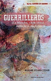 Guerrilleros: Guerra De La Independencia. La Mancha (1808-1823) por Mariano Velasco Lizcano Mariano Velasco Lizcano