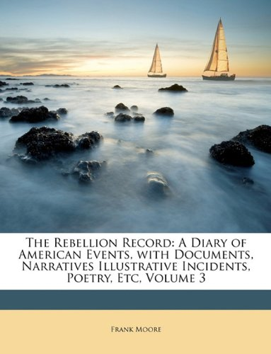 The Rebellion Record: A Diary Of American Events, With Documents, Narratives, Illustrative Incidents, Poetry, Etc, Third Volume