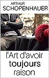 L'ART D'AVOIR TOUJOURS RAISON - Edition intégrale (annotée et explication détaillée des techniques))