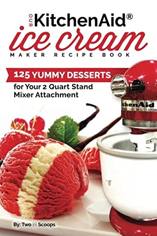 Our KitchenAid Ice Cream Maker Recipe Book: 125 Yummy Desserts for Your 2 Quart Stand Mixer Attachment: Volume 1 (Ice Cream